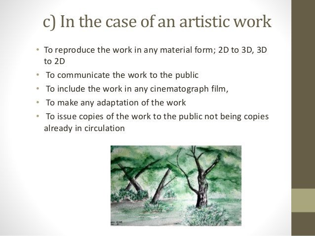 c) In the case of an artistic work • To reproduce the work in any material form; 2D to 3D, 3D to 2D • To communicate the w...