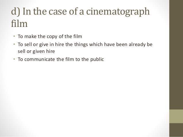 d) In the case of a cinematograph film • To make the copy of the film • To sell or give in hire the things which have been...