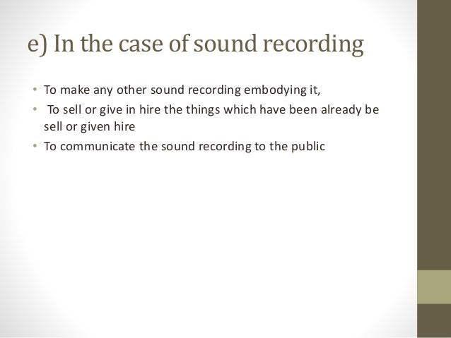 e) In the case of sound recording • To make any other sound recording embodying it, • To sell or give in hire the things w...