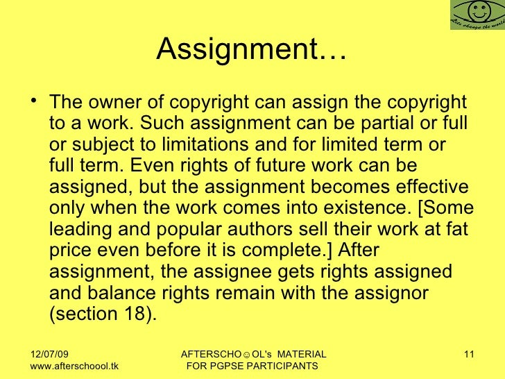 Assignment… <ul><li>The owner of copyright can assign the copyright to a work. Such assignment can be partial or full or s...