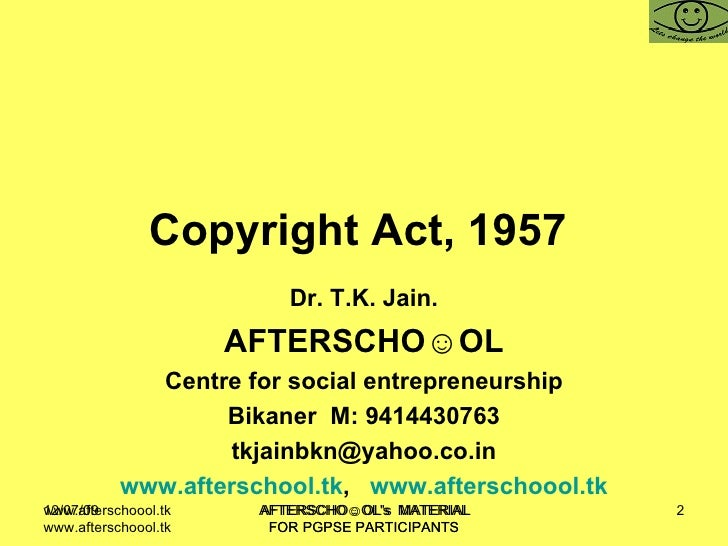Copyright Act, 1957   Dr. T.K. Jain. AFTERSCHO☺OL Centre for social entrepreneurship Bikaner  M: 9414430763 [email_address...