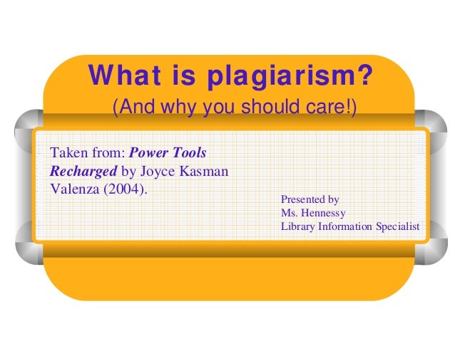 What is plagiarism? (And why you should care!) Presented by Ms. Hennessy Library Information Specialist Taken from: Power ...