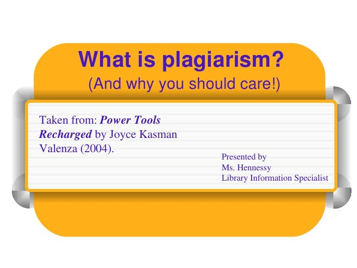 What is plagiarism? (And why you should care!) Presented by Ms. Hennessy Library Information Specialist Taken from:  Power...