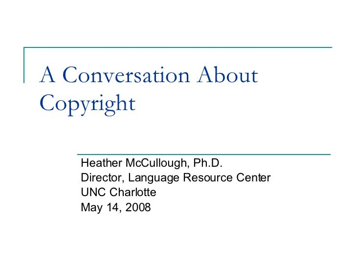 A Conversation About Copyright Heather McCullough, Ph.D. Director, Language Resource Center UNC Charlotte May 14, 2008