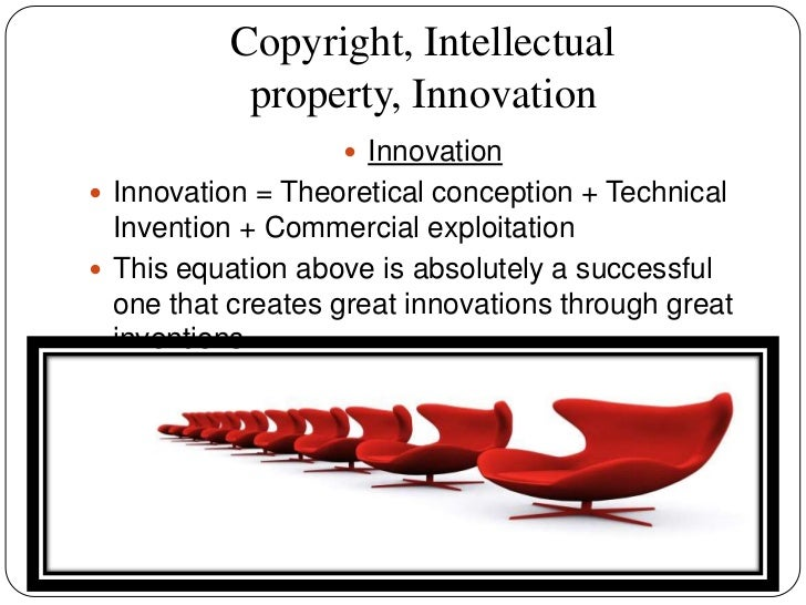 copyright intellectual property and innovation Innovation intellectual property, inventions and innovations role of ip in   industrial designs, layout designs of integrated circuits, copyright and related  rights,.