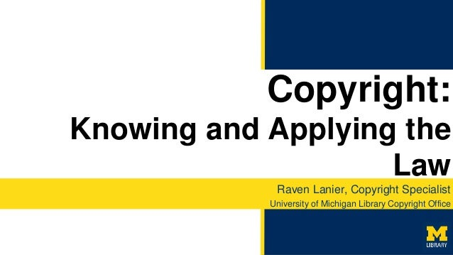Copyright: Knowing and Applying the Law Raven Lanier, Copyright Specialist University of Michigan Library Copyright Office