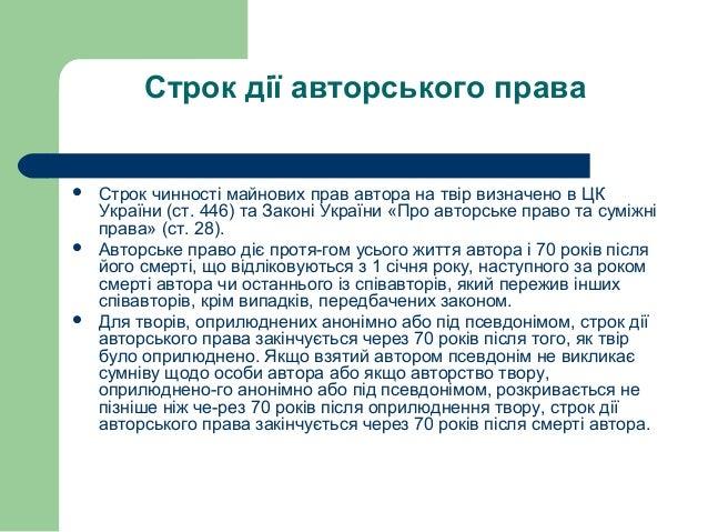 Строк дії авторського права  Строк чинності майнових прав автора на твір визначено в ЦК України (ст. 446) та Законі Украї...