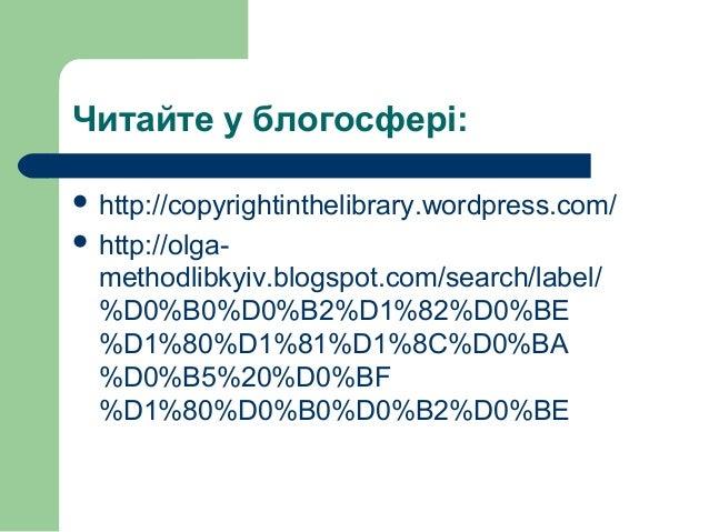 Читайте у блогосфері:  http://copyrightinthelibrary.wordpress.com/  http://olga methodlibkyiv.blogspot.com/search/label...