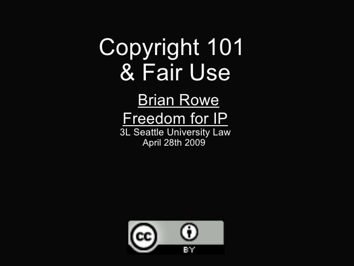 Copyright 101  & Fair Use   Brian Rowe Freedom for IP 3L Seattle University Law April 28th 2009