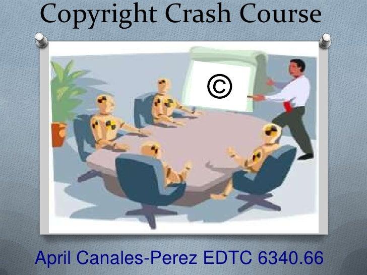 Copyright Crash Course<br />©<br />April Canales-Perez EDTC 6340.66<br />