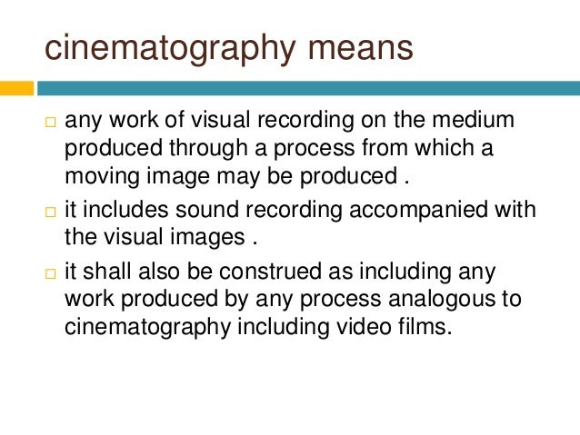 cinematography means  any work of visual recording on the medium produced through a process from which a moving image may...