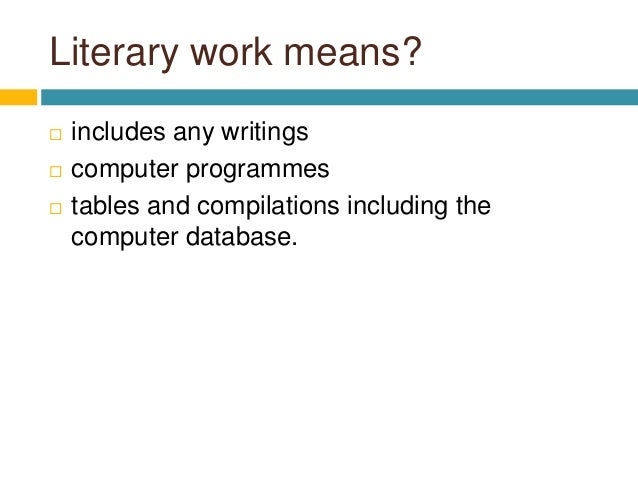 Literary work means?  includes any writings  computer programmes  tables and compilations including the computer databa...