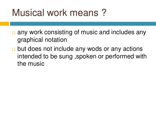 Musical work means ?  any work consisting of music and includes any graphical notation  but does not include any wods or...