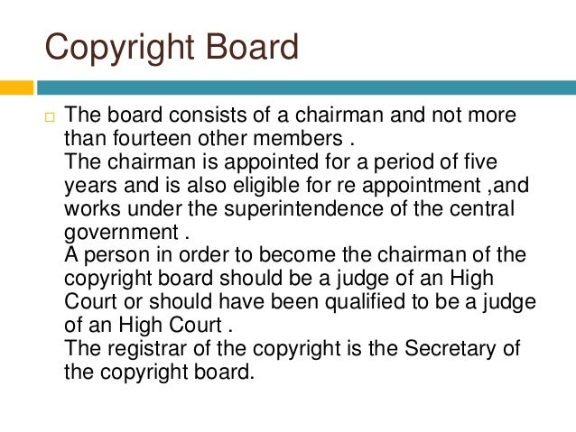 Copyright Board  The board consists of a chairman and not more than fourteen other members . The chairman is appointed fo...