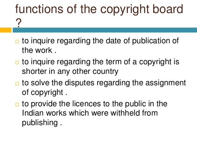 functions of the copyright board ?  to inquire regarding the date of publication of the work .  to inquire regarding the...