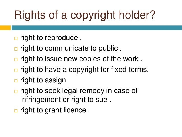 Rights of a copyright holder?  right to reproduce .  right to communicate to public .  right to issue new copies of the...