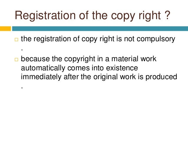 Registration of the copy right ?  the registration of copy right is not compulsory .  because the copyright in a materia...
