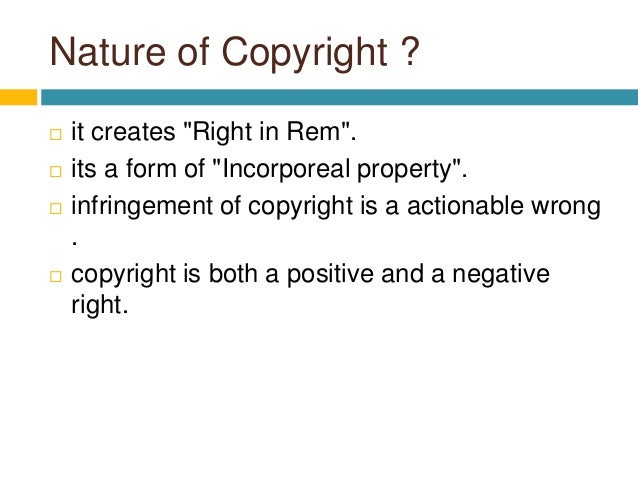"""Nature of Copyright ?  it creates """"Right in Rem"""".  its a form of """"Incorporeal property"""".  infringement of copyright is ..."""