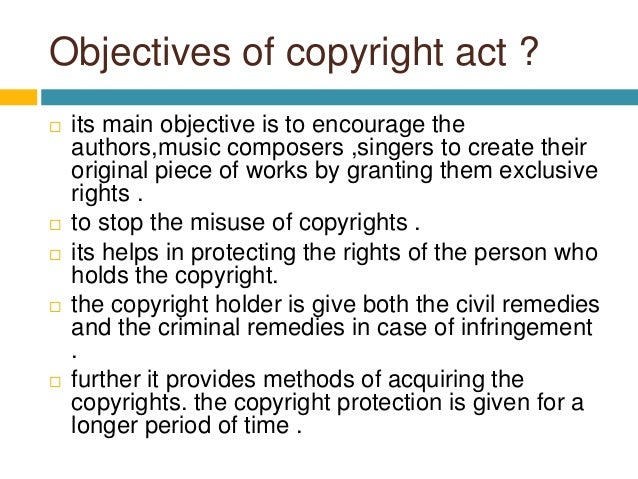 Objectives of copyright act ?  its main objective is to encourage the authors,music composers ,singers to create their or...