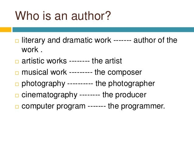 Who is an author?  literary and dramatic work ------- author of the work .  artistic works -------- the artist  musical...
