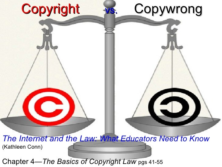 Copyright   vs.   Copywrong The Internet and the Law:  What Educators Need to Know   (Kathleen Conn) Chapter 4 —The Basics...