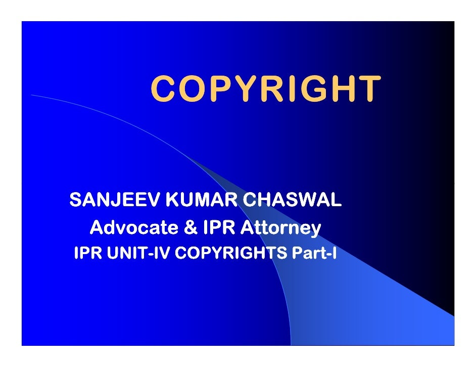 COPYRIGHTSANJEEV KUMAR CHASWAL  Advocate & IPR Attorney    UNIT-              Part-IPR UNIT-IV COPYRIGHTS Part-I