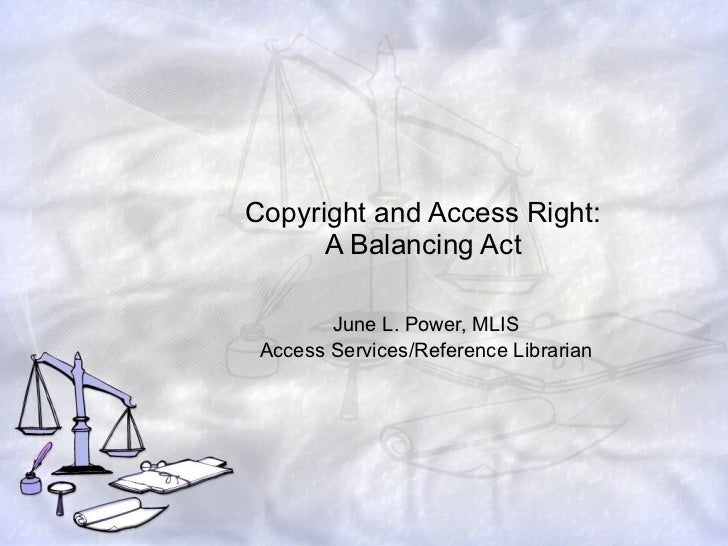 Copyright and Access Right: A Balancing Act June L. Power, MLIS Access Services/Reference Librarian