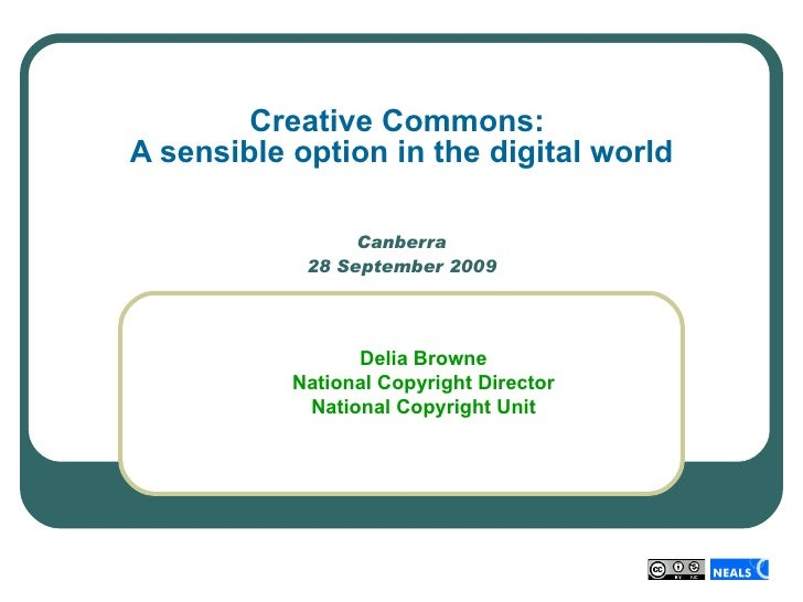 Canberra 28 September 2009 Creative Commons:  A sensible option in the digital world Delia Browne National Copyright Direc...
