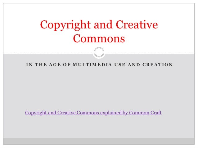 Copyright and Creative            CommonsIN THE AGE OF MULTIMEDIA USE AND CREATIONCopyright and Creative Commons explained...