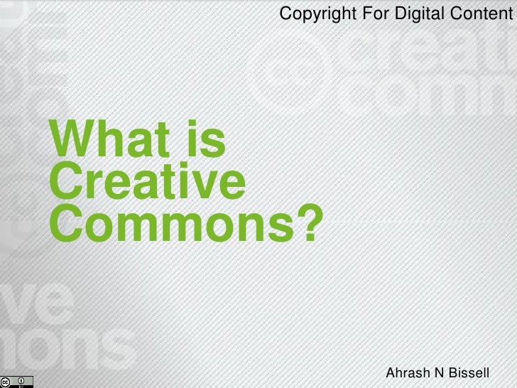 Copyright For Digital Content     What is Creative Commons?                     Ahrash N Bissell