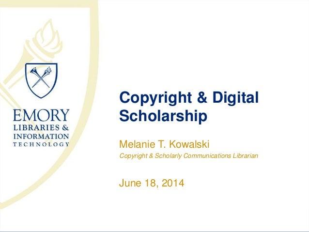 Copyright & Digital Scholarship Melanie T. Kowalski Copyright & Scholarly Communications Librarian June 18, 2014
