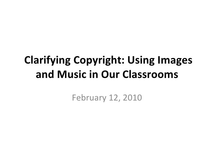 Clarifying Copyright: Using Images and Music in Our Classrooms February 12, 2010