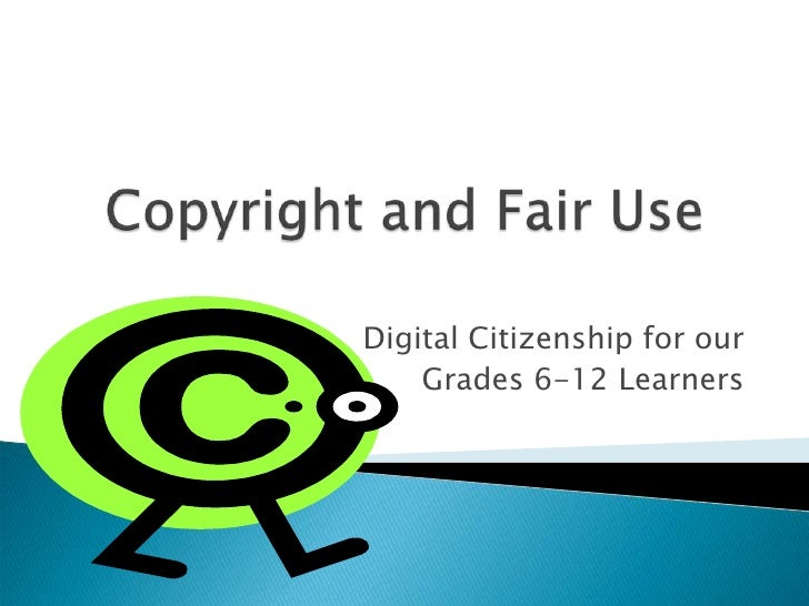 Copyright and Fair Use<br />Digital Citizenship for our<br /> Grades 6-12 Learners<br />