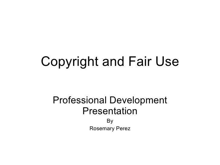 Copyright and Fair Use Professional Development Presentation By Rosemary Perez