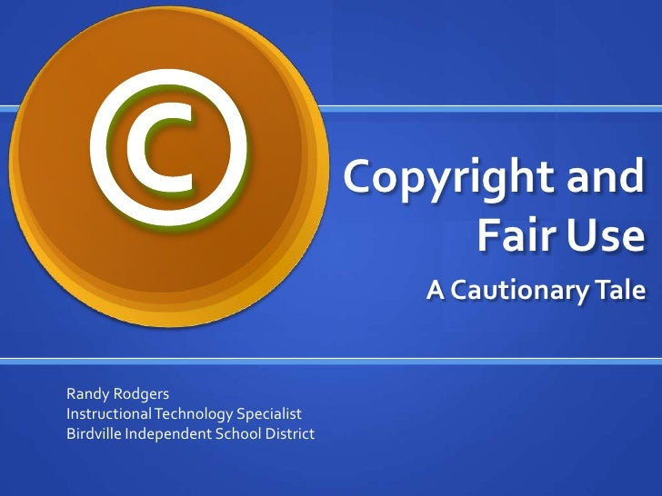 Copyright and Fair Use<br />A Cautionary Tale<br />©<br />Randy Rodgers<br />Instructional Technology Specialist<br />Bird...