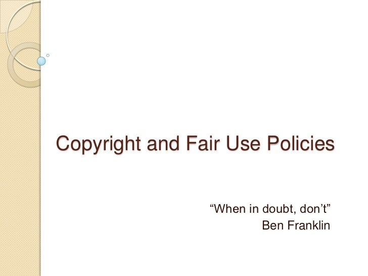 """Copyright and Fair Use Policies <br />""""When in doubt, don't""""<br />Ben Franklin<br />"""