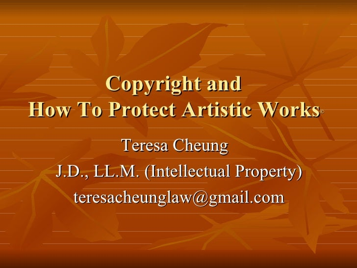 Copyright and  How To Protect Artistic Works © <ul><li>Teresa Cheung  </li></ul><ul><li>J.D., LL.M. (Intellectual Property...