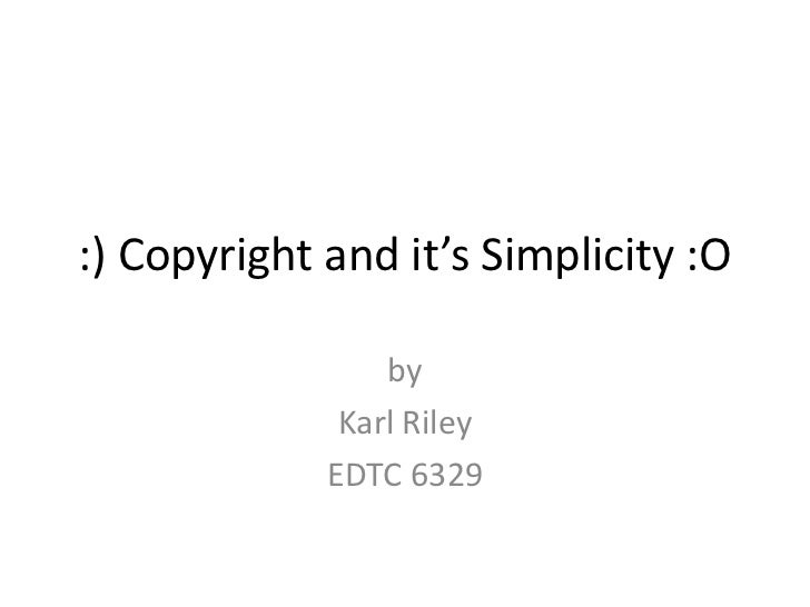 :) Copyright and it's Simplicity :O                 by              Karl Riley             EDTC 6329