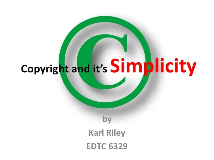 Copyright and it's   Simplicity                by             Karl Riley             EDTC 6329