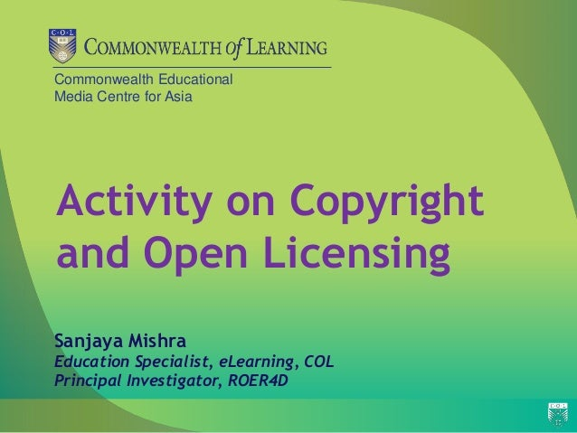 Commonwealth Educational Media Centre for Asia Activity on Copyright and Open Licensing Sanjaya Mishra Education Specialis...