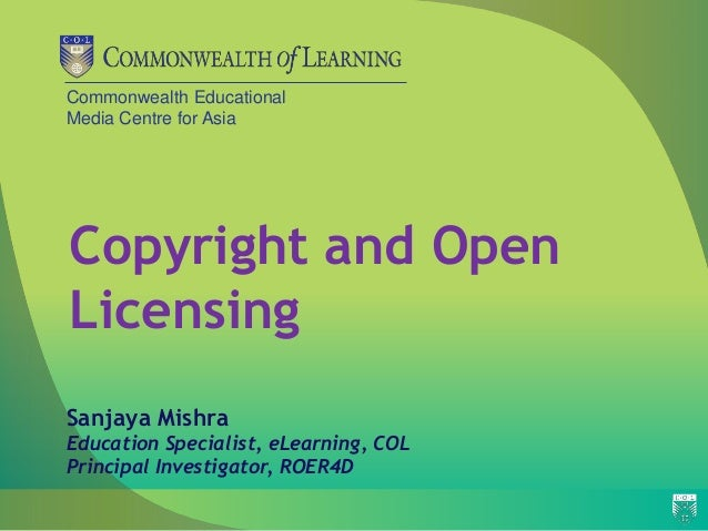 Commonwealth Educational Media Centre for Asia Copyright and Open Licensing Sanjaya Mishra Education Specialist, eLearning...