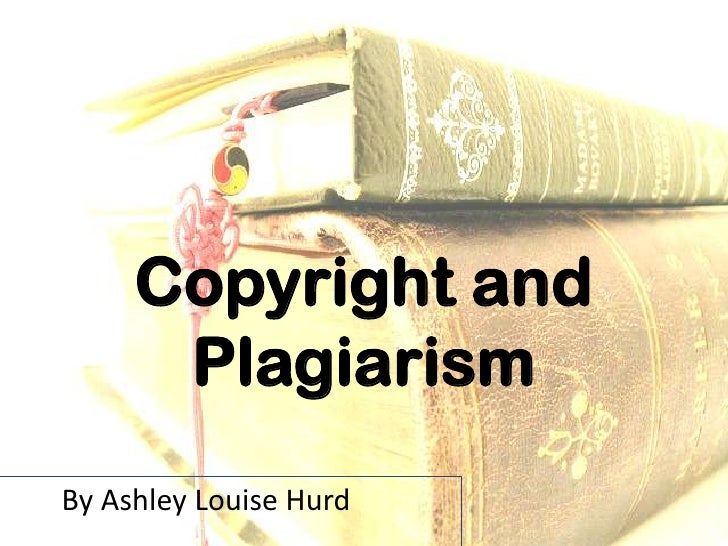 Copyright and      PlagiarismBy Ashley Louise Hurd