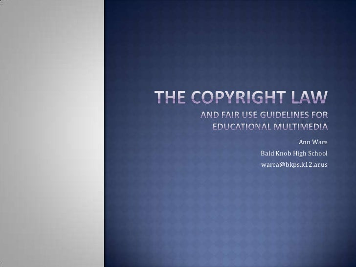 The Copyright Law and Fair Use Guidelines for Educational Multimedia<br />Ann Ware<br />Bald Knob High School<br />warea@b...
