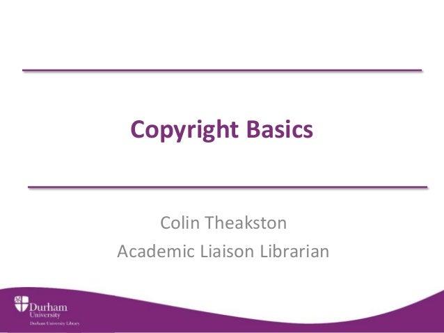 Copyright Basics  Colin Theakston  Academic Liaison Librarian