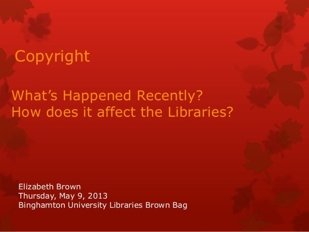 CopyrightWhat's Happened Recently?How does it affect the Libraries?Elizabeth BrownThursday, May 9, 2013Binghamton Universi...