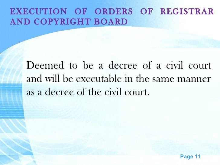 EXECUTION OF ORDERS OF REGISTRAR AND COPYRIGHT BOARD Deemed to be a decree of a civil court and will be executable in the ...