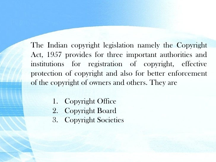 <ul><li>The Indian copyright legislation namely the Copyright Act, 1957 provides for three important authorities and insti...