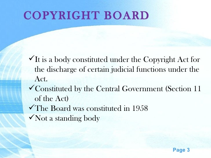 COPYRIGHT BOARD <ul><li>It is a body constituted under the Copyright Act for </li></ul><ul><li>the discharge of certain ju...