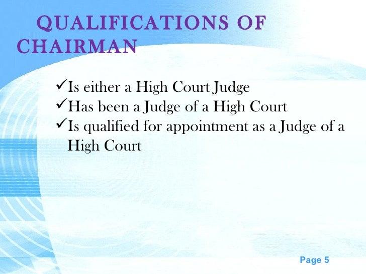 QUALIFICATIONS OF CHAIRMAN <ul><li>Is either a High Court Judge </li></ul><ul><li>Has been a Judge of a High Court </li></...