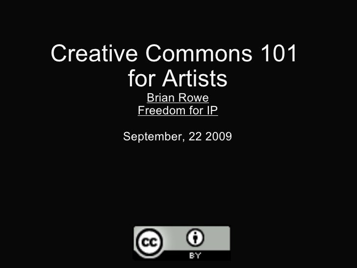 Creative Commons 101  for Artists Brian Rowe Freedom for IP September, 22 2009